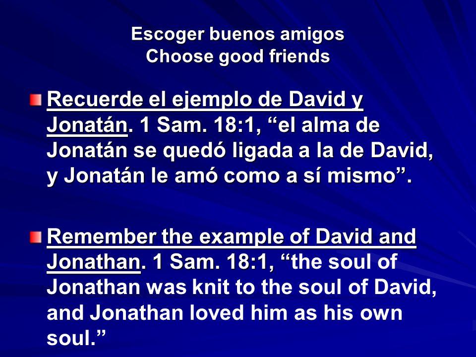 Escoger buenos amigos Choose good friends Recuerde el ejemplo de David y Jonatán. 1 Sam. 18:1, el alma de Jonatán se quedó ligada a la de David, y Jon