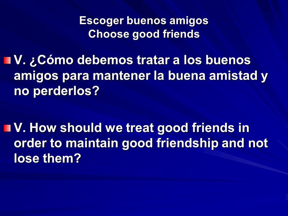 Escoger buenos amigos Choose good friends V. ¿Cómo debemos tratar a los buenos amigos para mantener la buena amistad y no perderlos? V. How should we
