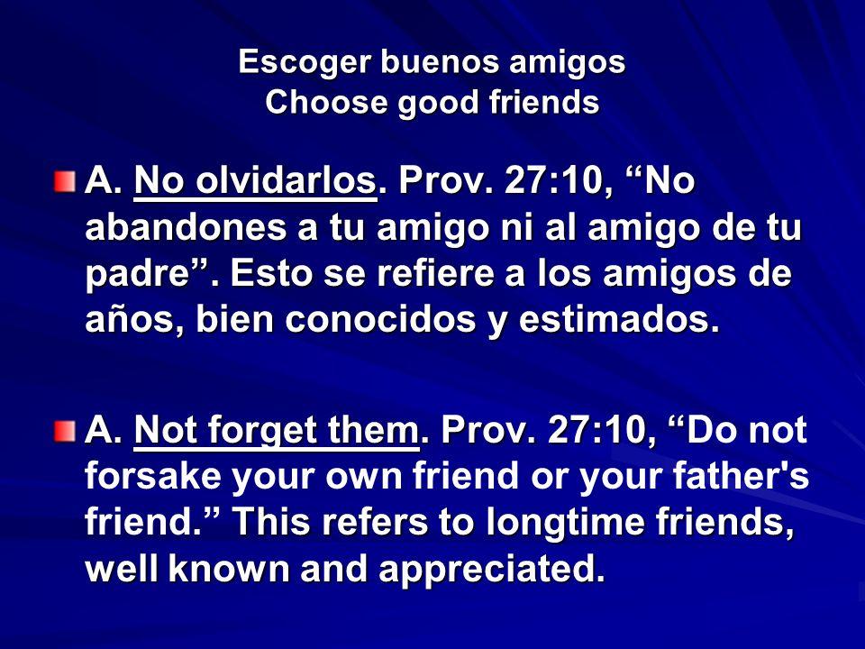 Escoger buenos amigos Choose good friends A. No olvidarlos. Prov. 27:10, No abandones a tu amigo ni al amigo de tu padre. Esto se refiere a los amigos
