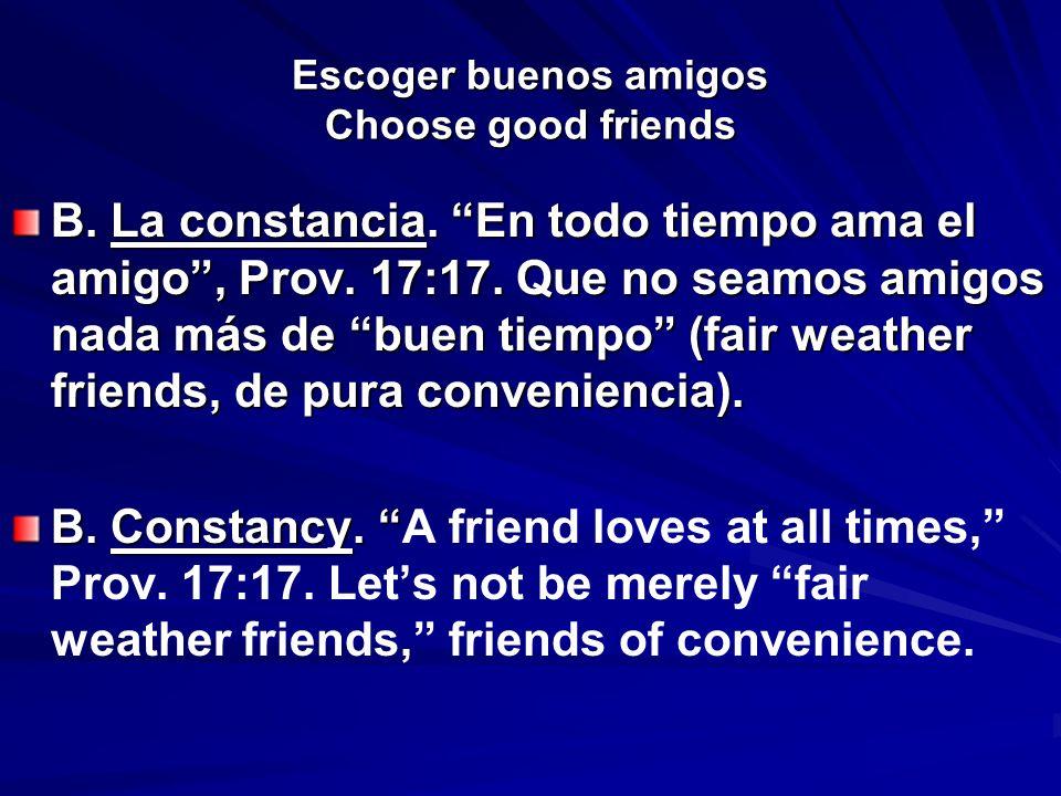 Escoger buenos amigos Choose good friends B. La constancia. En todo tiempo ama el amigo, Prov. 17:17. Que no seamos amigos nada más de buen tiempo (fa