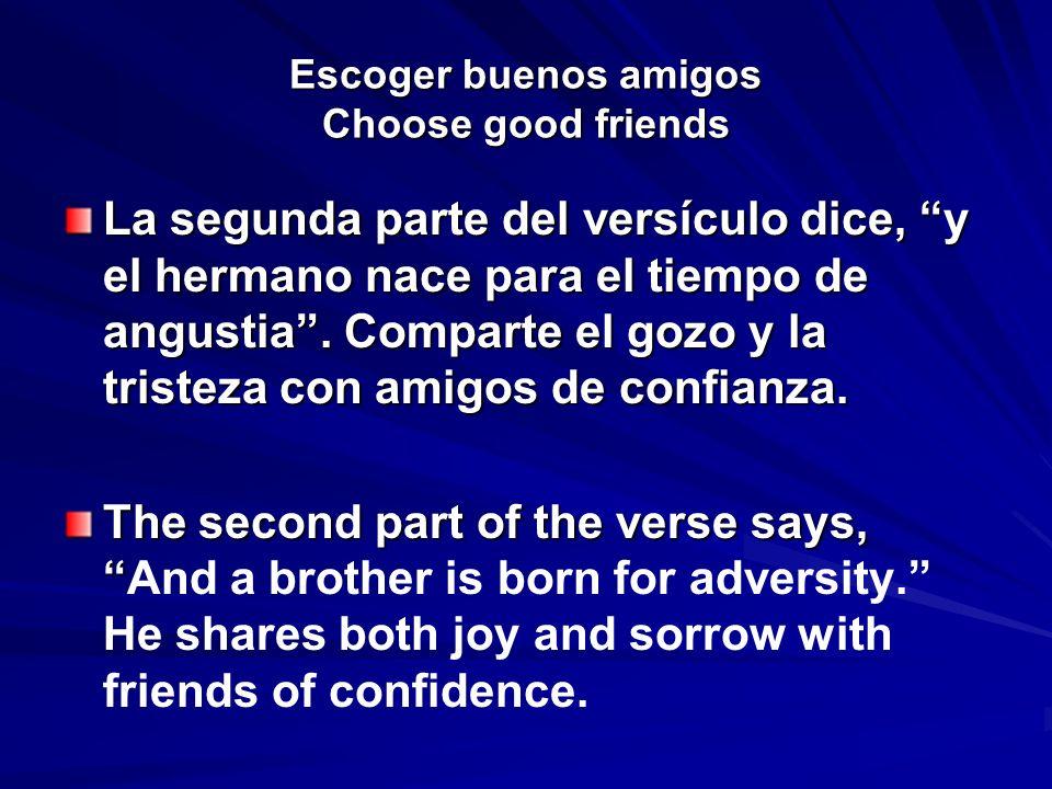 Escoger buenos amigos Choose good friends La segunda parte del versículo dice, y el hermano nace para el tiempo de angustia. Comparte el gozo y la tri