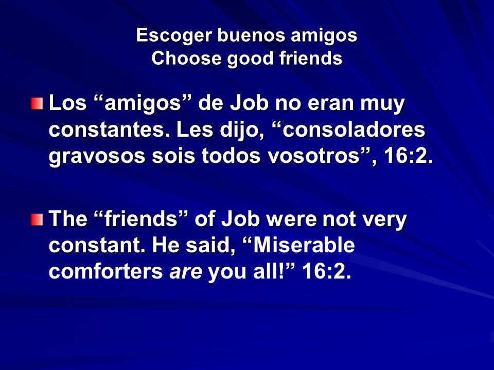 Escoger buenos amigos Choose good friends Los amigos de Job no eran muy constantes. Les dijo, consoladores gravosos sois todos vosotros, 16:2. The fri