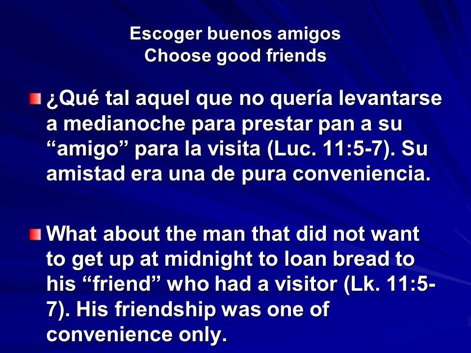 Escoger buenos amigos Choose good friends ¿Qué tal aquel que no quería levantarse a medianoche para prestar pan a su amigo para la visita (Luc. 11:5-7