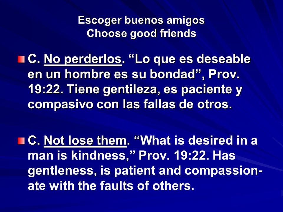 Escoger buenos amigos Choose good friends C. No perderlos. Lo que es deseable en un hombre es su bondad, Prov. 19:22. Tiene gentileza, es paciente y c