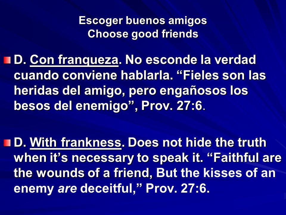 Escoger buenos amigos Choose good friends D. Con franqueza. No esconde la verdad cuando conviene hablarla. Fieles son las heridas del amigo, pero enga