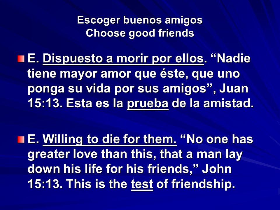 Escoger buenos amigos Choose good friends E. Dispuesto a morir por ellos. Nadie tiene mayor amor que éste, que uno ponga su vida por sus amigos, Juan