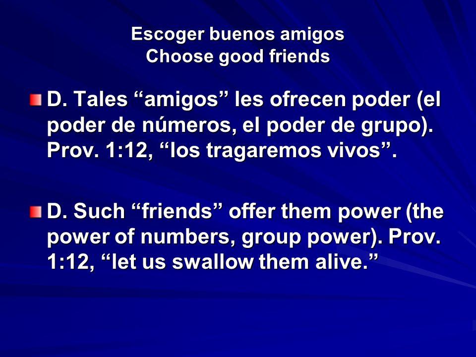 Escoger buenos amigos Choose good friends D. Tales amigos les ofrecen poder (el poder de números, el poder de grupo). Prov. 1:12, los tragaremos vivos