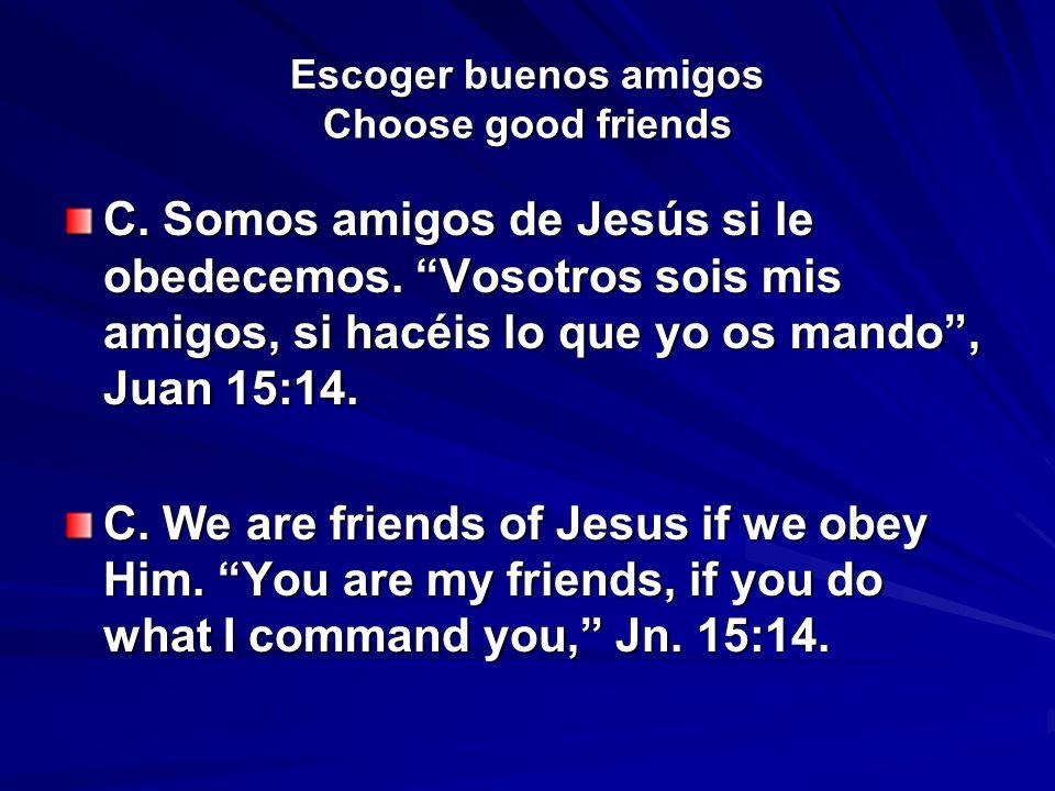 Escoger buenos amigos Choose good friends C. Somos amigos de Jesús si le obedecemos. Vosotros sois mis amigos, si hacéis lo que yo os mando, Juan 15:1