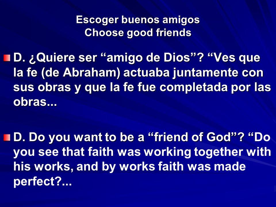 Escoger buenos amigos Choose good friends D. ¿Quiere ser amigo de Dios? Ves que la fe (de Abraham) actuaba juntamente con sus obras y que la fe fue co