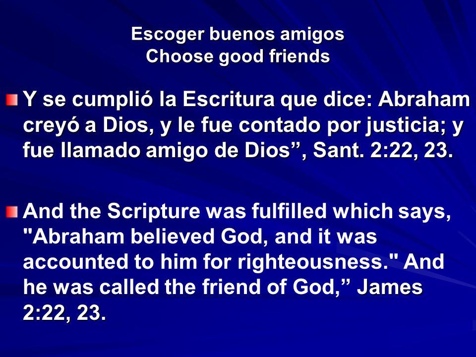 Escoger buenos amigos Choose good friends Y se cumplió la Escritura que dice: Abraham creyó a Dios, y le fue contado por justicia; y fue llamado amigo