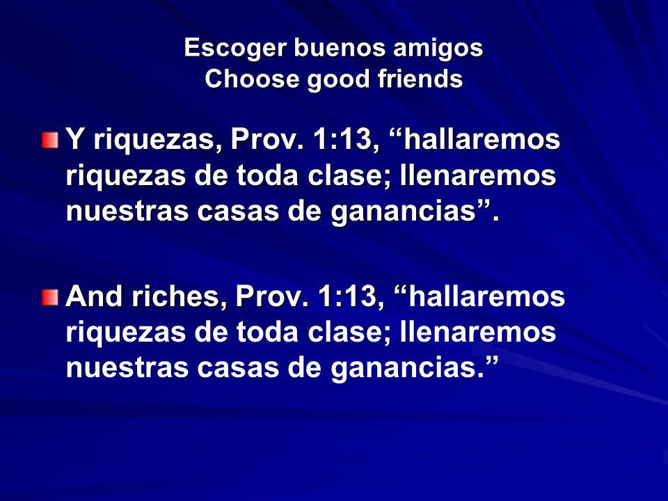 Escoger buenos amigos Choose good friends Y riquezas, Prov. 1:13, hallaremos riquezas de toda clase; llenaremos nuestras casas de ganancias. And riche