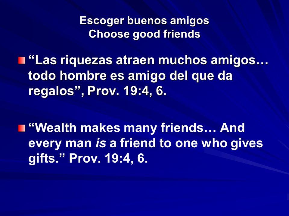Escoger buenos amigos Choose good friends Las riquezas atraen muchos amigos… todo hombre es amigo del que da regalos, Prov. 19:4, 6. Wealth makes many