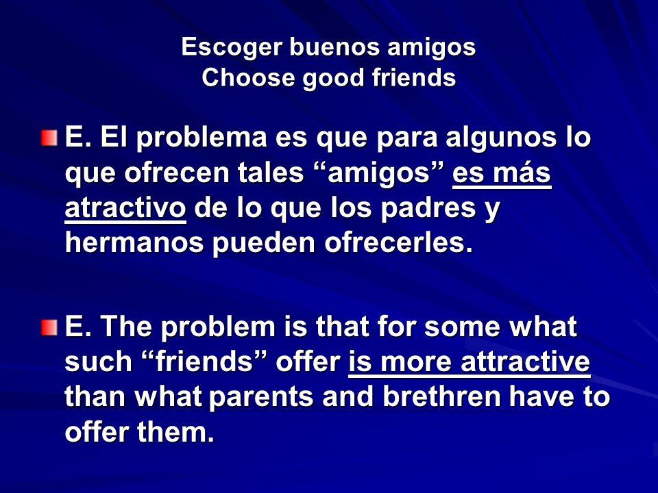 Escoger buenos amigos Choose good friends E. El problema es que para algunos lo que ofrecen tales amigos es más atractivo de lo que los padres y herma