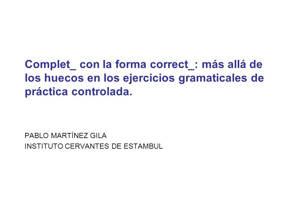 Complet_ con la forma correct_: más allá de los huecos en los ejercicios gramaticales de práctica controlada. PABLO MARTÍNEZ GILA INSTITUTO CERVANTES