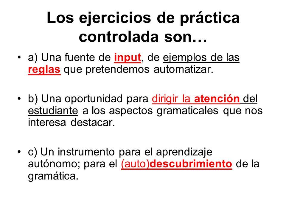 Los ejercicios de práctica controlada son… a) Una fuente de input, de ejemplos de las reglas que pretendemos automatizar. b) Una oportunidad para diri