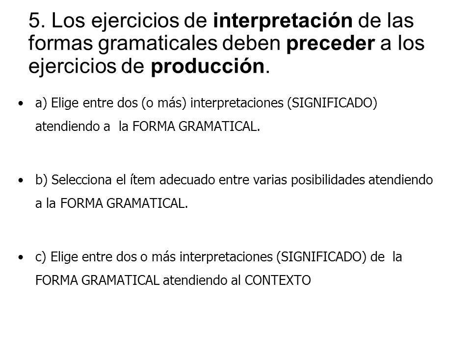 5. Los ejercicios de interpretación de las formas gramaticales deben preceder a los ejercicios de producción. a) Elige entre dos (o más) interpretacio