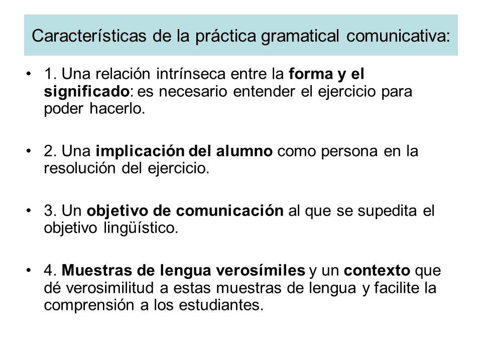 Características de la práctica gramatical comunicativa: 1. Una relación intrínseca entre la forma y el significado: es necesario entender el ejercicio
