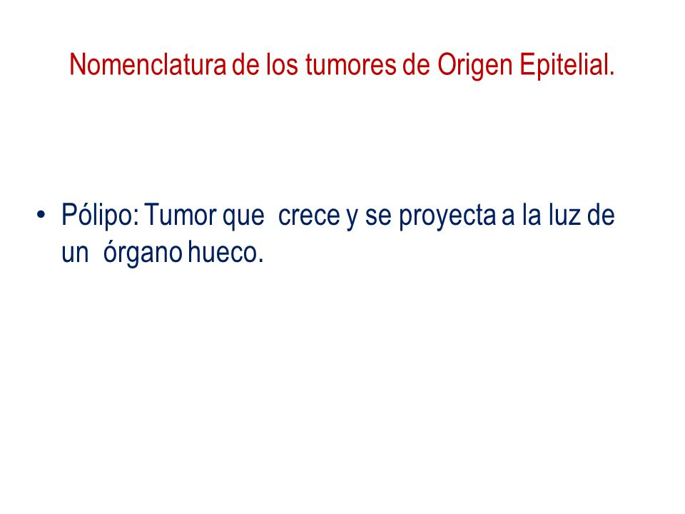 Nomenclatura de los tumores de Origen Epitelial. Pólipo: Tumor que crece y se proyecta a la luz de un órgano hueco.