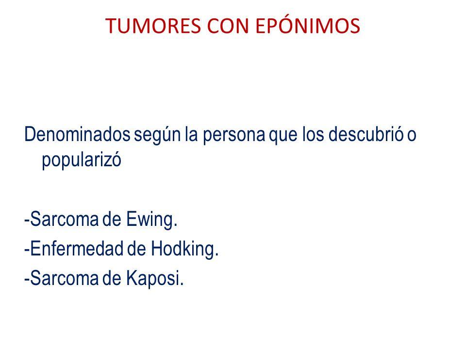 TUMORES CON EPÓNIMOS Denominados según la persona que los descubrió o popularizó -Sarcoma de Ewing. -Enfermedad de Hodking. -Sarcoma de Kaposi.