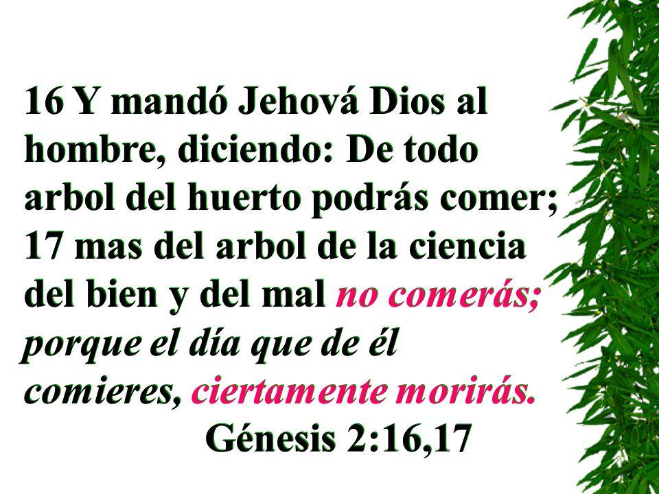 16 Y mandó Jehová Dios al hombre, diciendo: De todo arbol del huerto podrás comer; 17 mas del arbol de la ciencia del bien y del mal no comerás; porqu