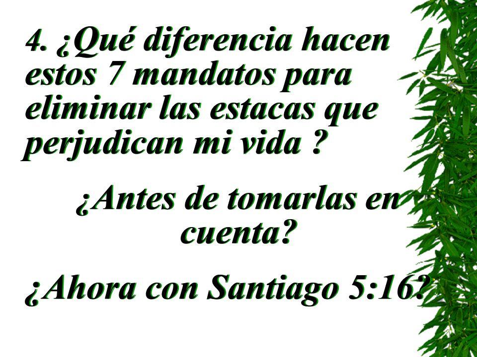4. ¿ Qué diferencia hacen estos 7 mandatos para eliminar las estacas que perjudican mi vida ? ¿ Antes de tomarlas en cuenta? ¿Ahora con Santiago 5:16?