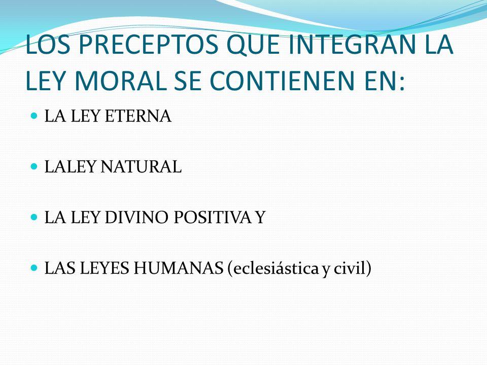 LOS PRECEPTOS QUE INTEGRAN LA LEY MORAL SE CONTIENEN EN: LA LEY ETERNA LALEY NATURAL LA LEY DIVINO POSITIVA Y LAS LEYES HUMANAS (eclesiástica y civil)