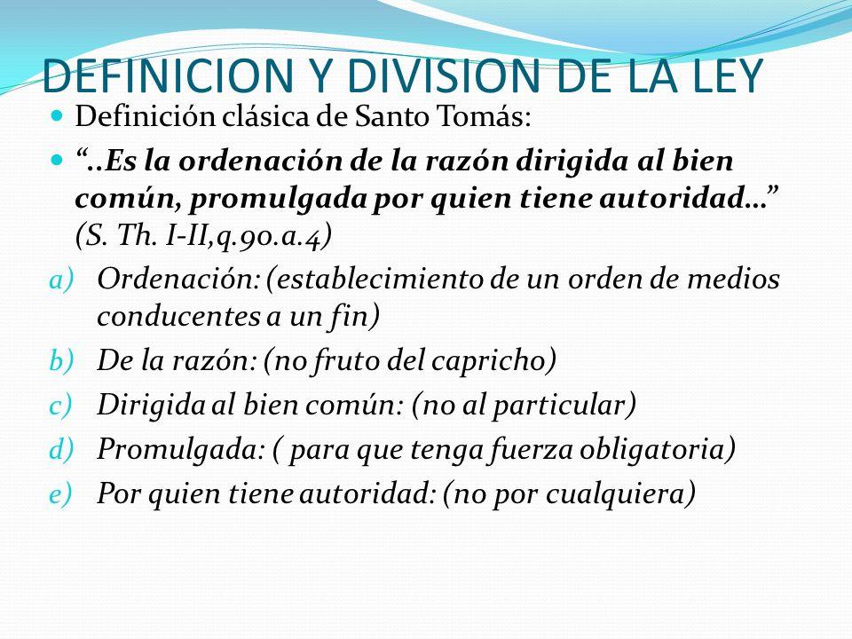 DEFINICION Y DIVISION DE LA LEY Definición clásica de Santo Tomás:..Es la ordenación de la razón dirigida al bien común, promulgada por quien tiene au