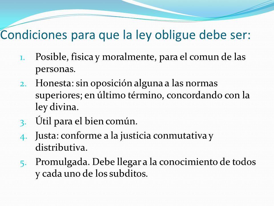 Condiciones para que la ley obligue debe ser: 1. Posible, fisica y moralmente, para el comun de las personas. 2. Honesta: sin oposición alguna a las n
