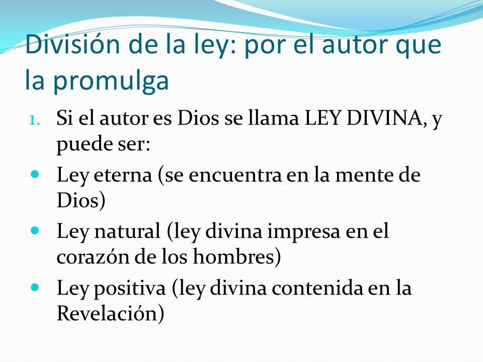 División de la ley: por el autor que la promulga 1. Si el autor es Dios se llama LEY DIVINA, y puede ser: Ley eterna (se encuentra en la mente de Dios