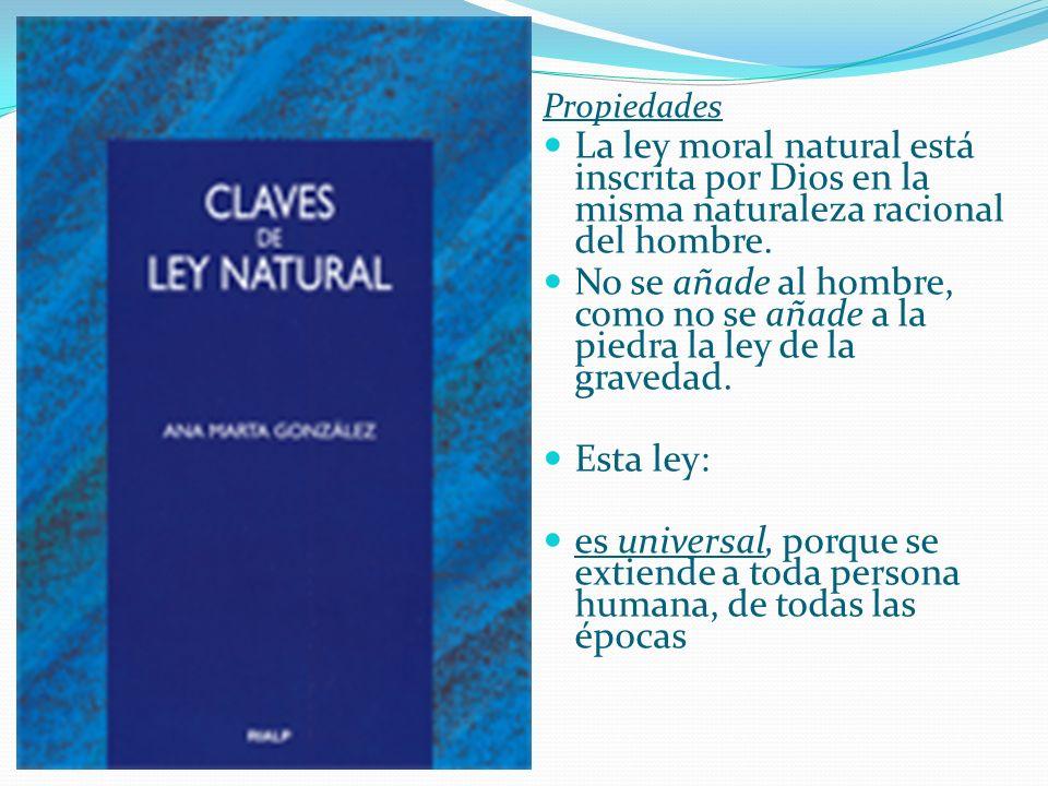 Propiedades La ley moral natural está inscrita por Dios en la misma naturaleza racional del hombre. No se añade al hombre, como no se añade a la piedr