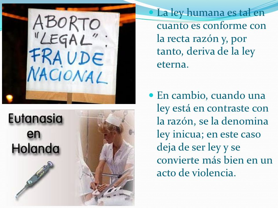 La ley humana es tal en cuanto es conforme con la recta razón y, por tanto, deriva de la ley eterna. En cambio, cuando una ley está en contraste con l