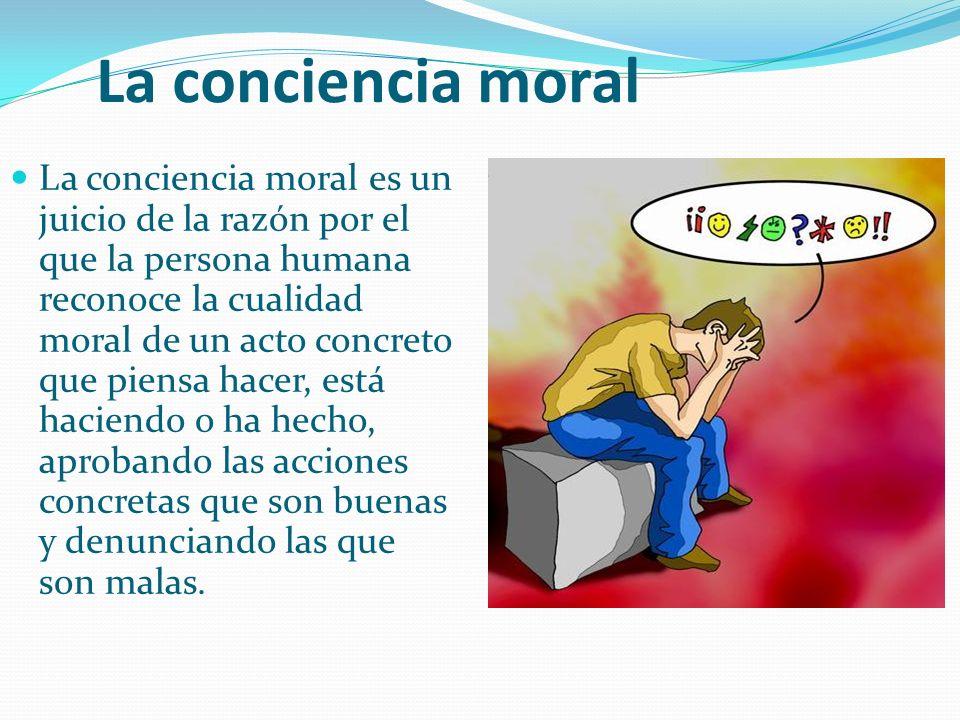 La conciencia moral La conciencia moral es un juicio de la razón por el que la persona humana reconoce la cualidad moral de un acto concreto que piensa hacer, está haciendo o ha hecho, aprobando las acciones concretas que son buenas y denunciando las que son malas.