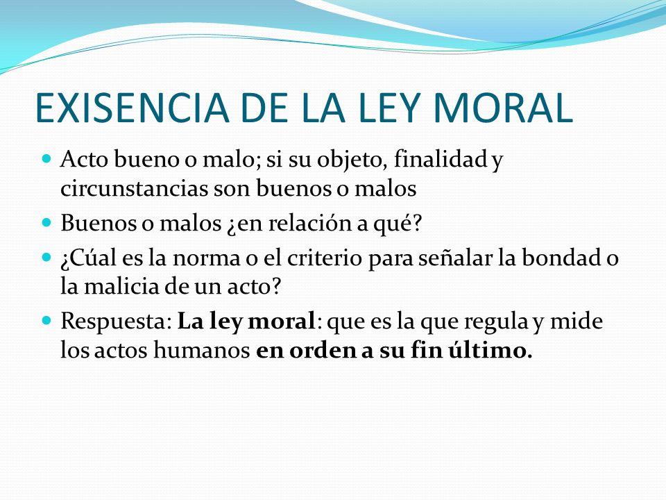 EXISENCIA DE LA LEY MORAL Acto bueno o malo; si su objeto, finalidad y circunstancias son buenos o malos Buenos o malos ¿en relación a qué.