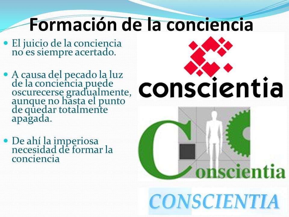 Formación de la conciencia El juicio de la conciencia no es siempre acertado. A causa del pecado la luz de la conciencia puede oscurecerse gradualment