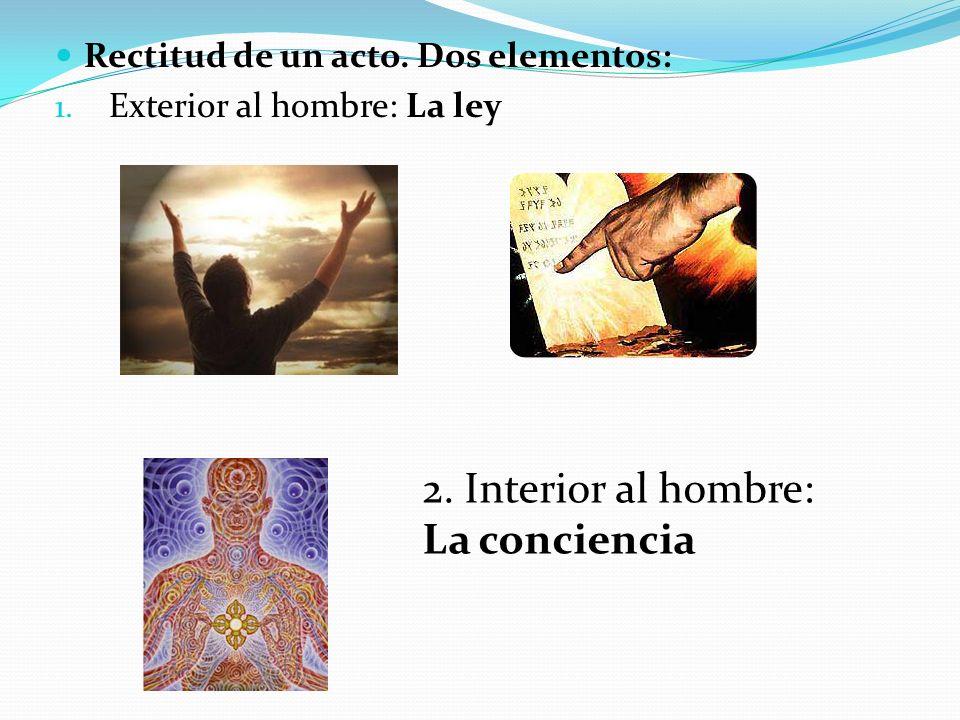 Rectitud de un acto. Dos elementos: 1. Exterior al hombre: La ley 2. Interior al hombre: La conciencia