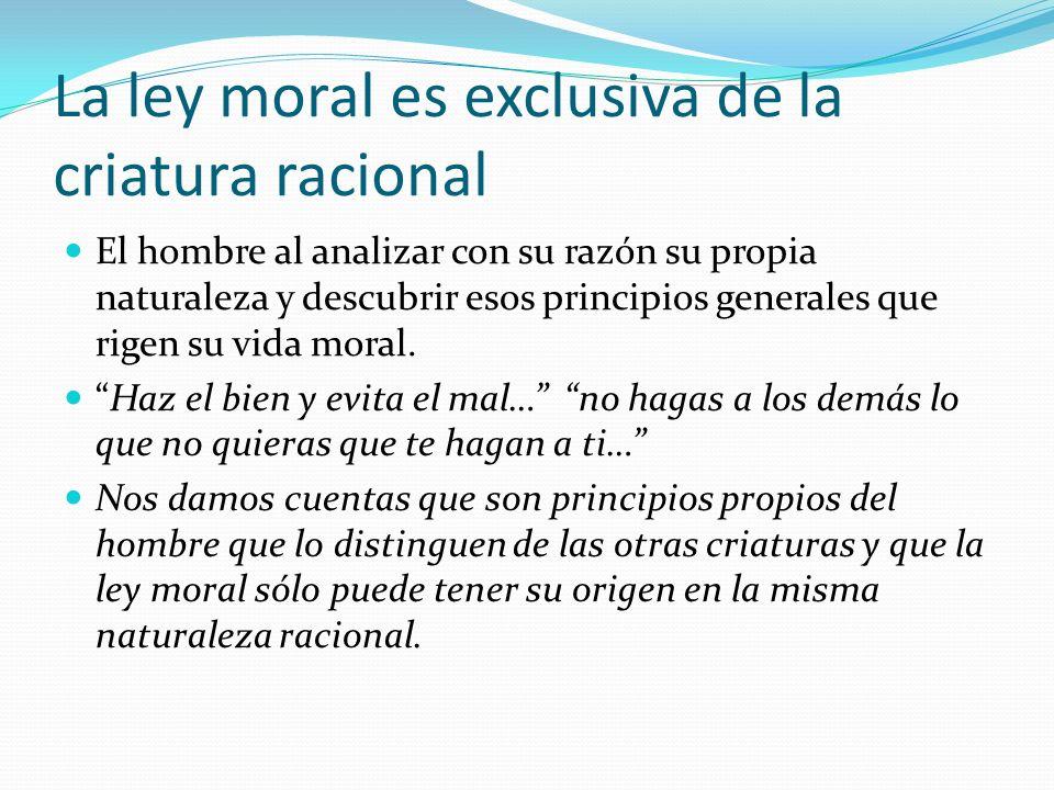 La ley moral es exclusiva de la criatura racional El hombre al analizar con su razón su propia naturaleza y descubrir esos principios generales que rigen su vida moral.