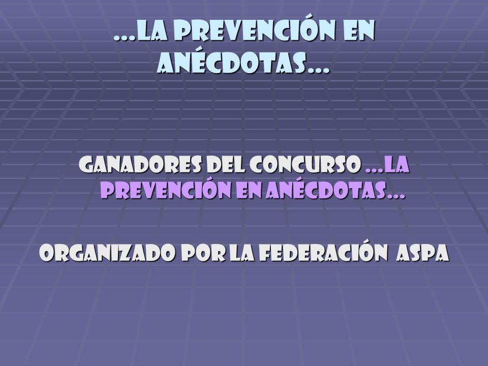 …la prevención en anécdotas… GANADORES DEL CONCURSO …LA PREVENCIÓN EN ANÉCDOTAS… ORGANIZADO POR LA FEDERACIÓN ASPA