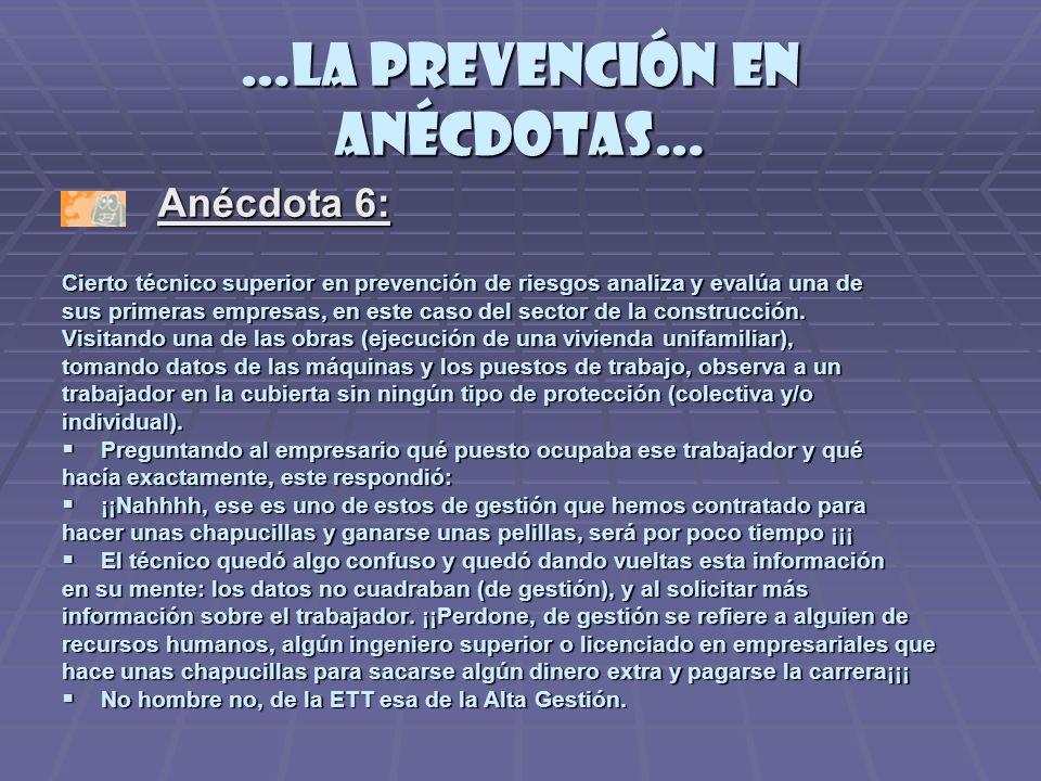 …la prevención en anécdotas… Anécdota 6: Anécdota 6: Cierto técnico superior en prevención de riesgos analiza y evalúa una de sus primeras empresas, en este caso del sector de la construcción.