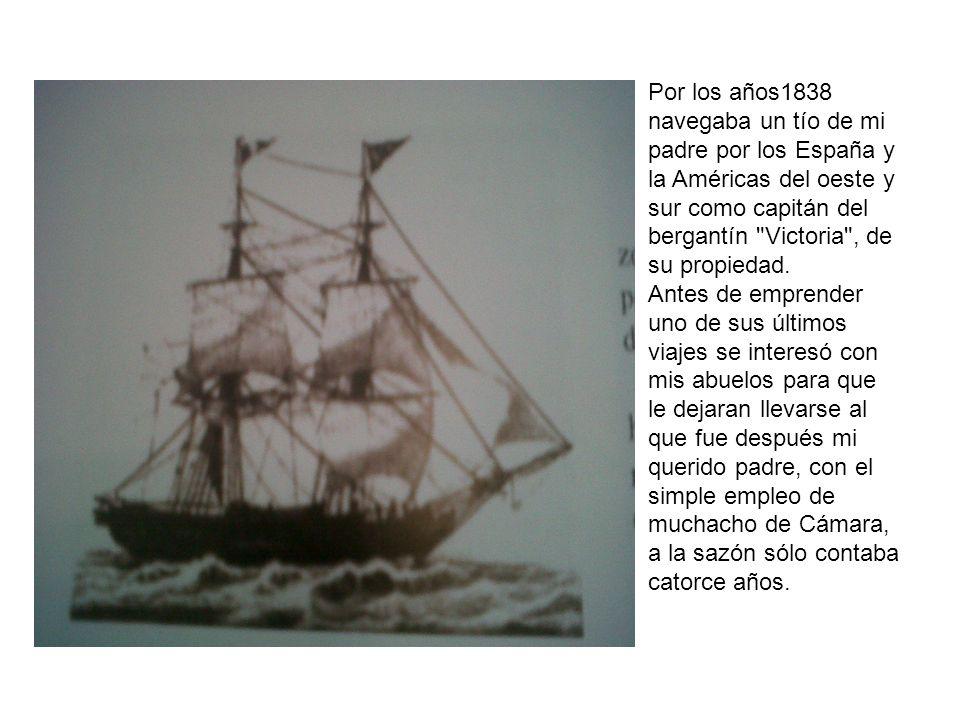 Por los años1838 navegaba un tío de mi padre por los España y la Américas del oeste y sur como capitán del bergantín Victoria , de su propiedad.
