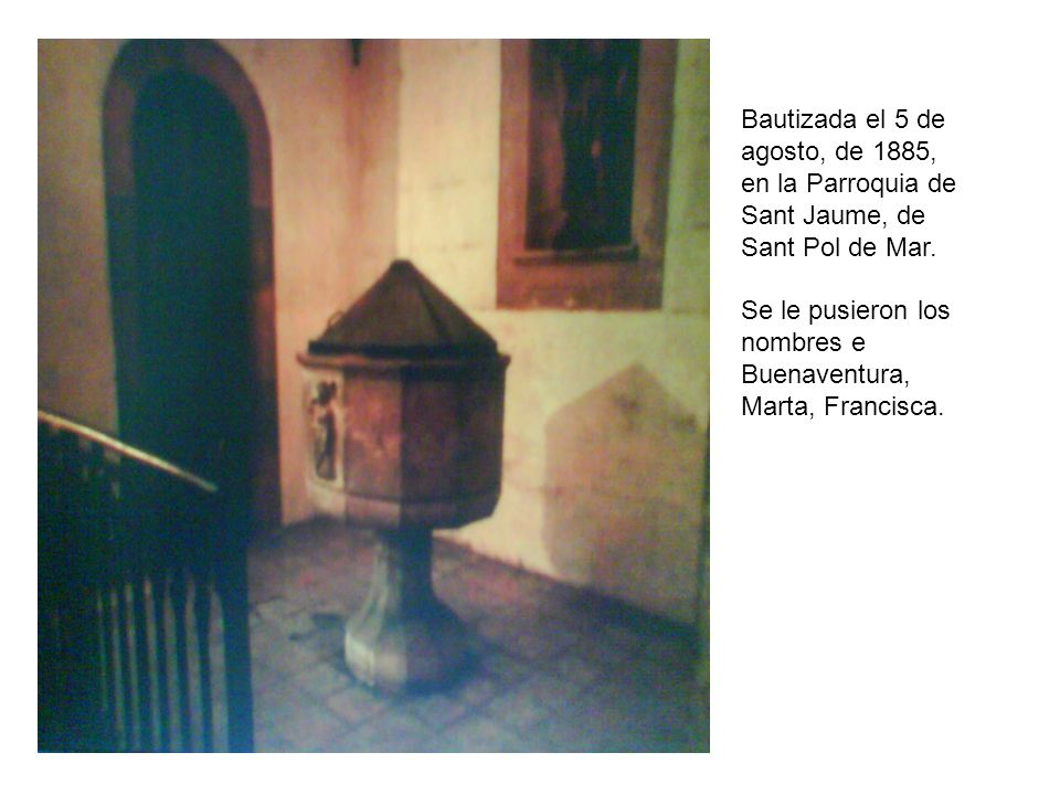 Bautizada el 5 de agosto, de 1885, en la Parroquia de Sant Jaume, de Sant Pol de Mar. Se le pusieron los nombres e Buenaventura, Marta, Francisca.