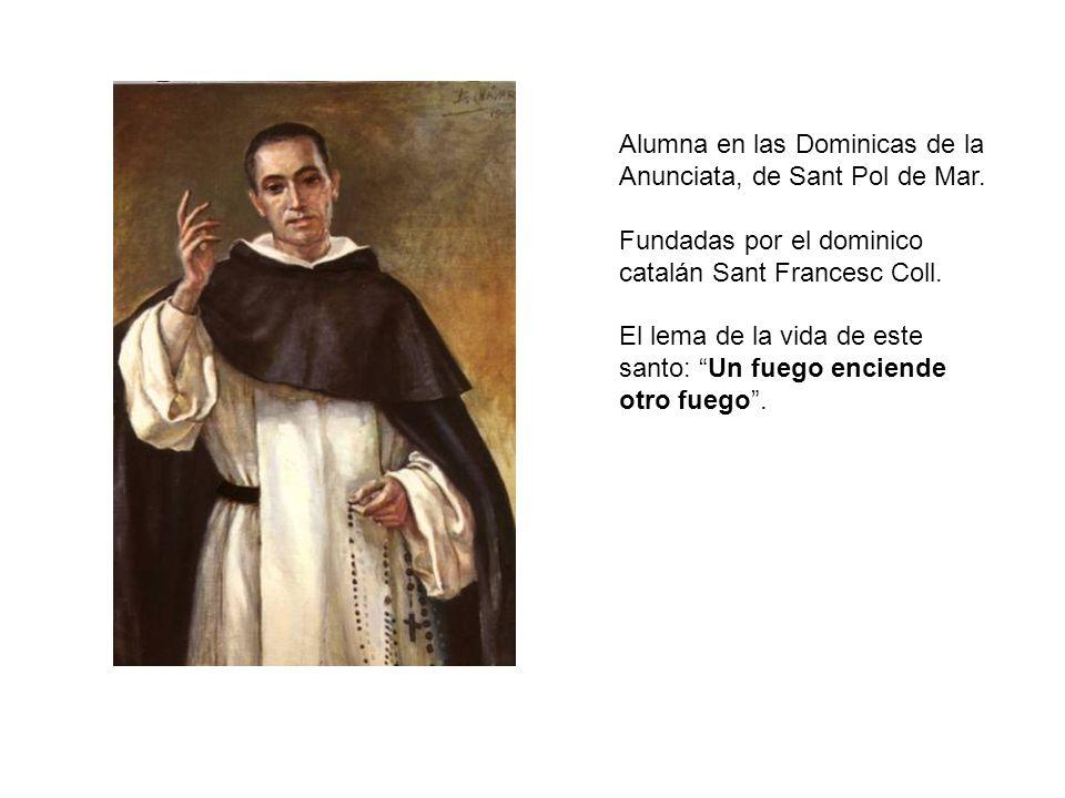 Alumna en las Dominicas de la Anunciata, de Sant Pol de Mar. Fundadas por el dominico catalán Sant Francesc Coll. El lema de la vida de este santo: Un