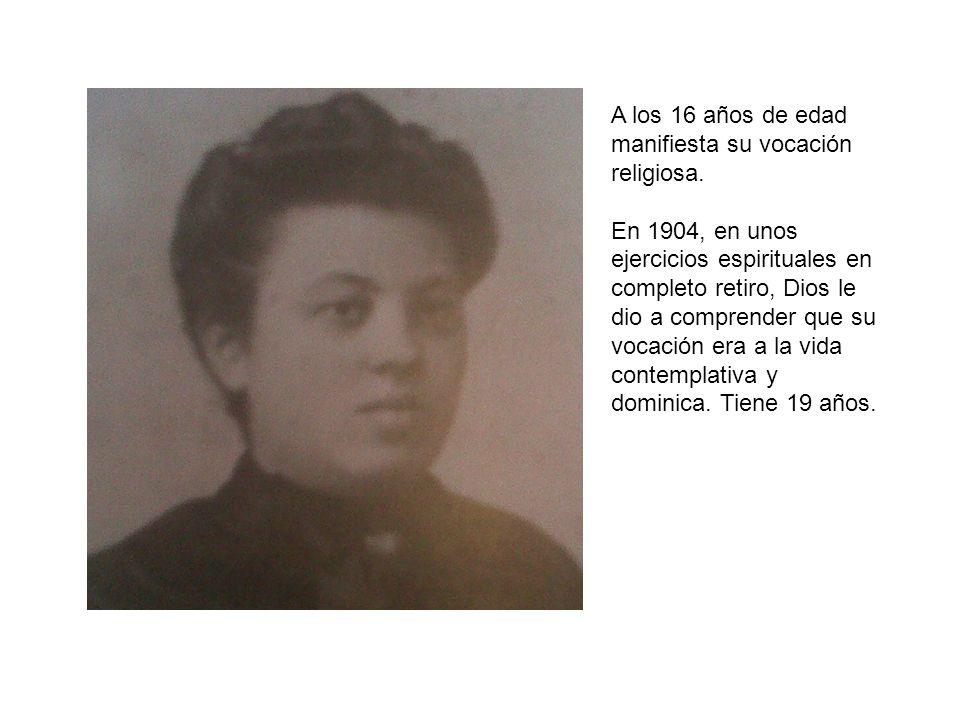 A los 16 años de edad manifiesta su vocación religiosa. En 1904, en unos ejercicios espirituales en completo retiro, Dios le dio a comprender que su v