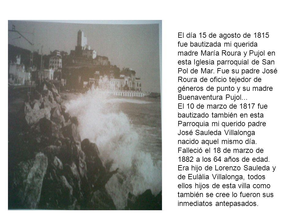 El día 15 de agosto de 1815 fue bautizada mi querida madre María Roura y Pujol en esta Iglesia parroquial de San Pol de Mar. Fue su padre José Roura d