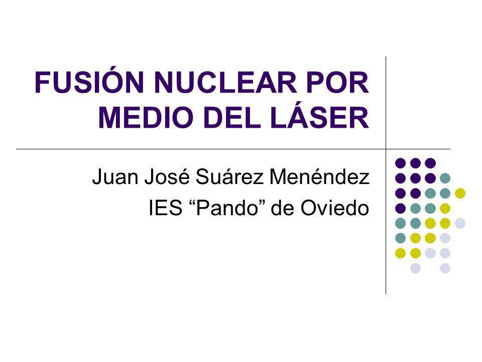 FUSIÓN NUCLEAR POR MEDIO DEL LÁSER Juan José Suárez Menéndez IES Pando de Oviedo
