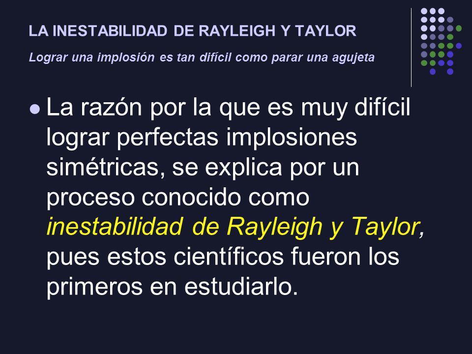 LA INESTABILIDAD DE RAYLEIGH Y TAYLOR Lograr una implosión es tan difícil como parar una agujeta La razón por la que es muy difícil lograr perfectas implosiones simétricas, se explica por un proceso conocido como inestabilidad de Rayleigh y Taylor, pues estos científicos fueron los primeros en estudiarlo.