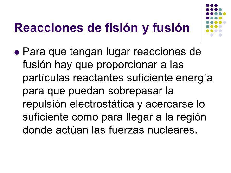 Reacciones de fisión y fusión Para que tengan lugar reacciones de fusión hay que proporcionar a las partículas reactantes suficiente energía para que puedan sobrepasar la repulsión electrostática y acercarse lo suficiente como para llegar a la región donde actúan las fuerzas nucleares.