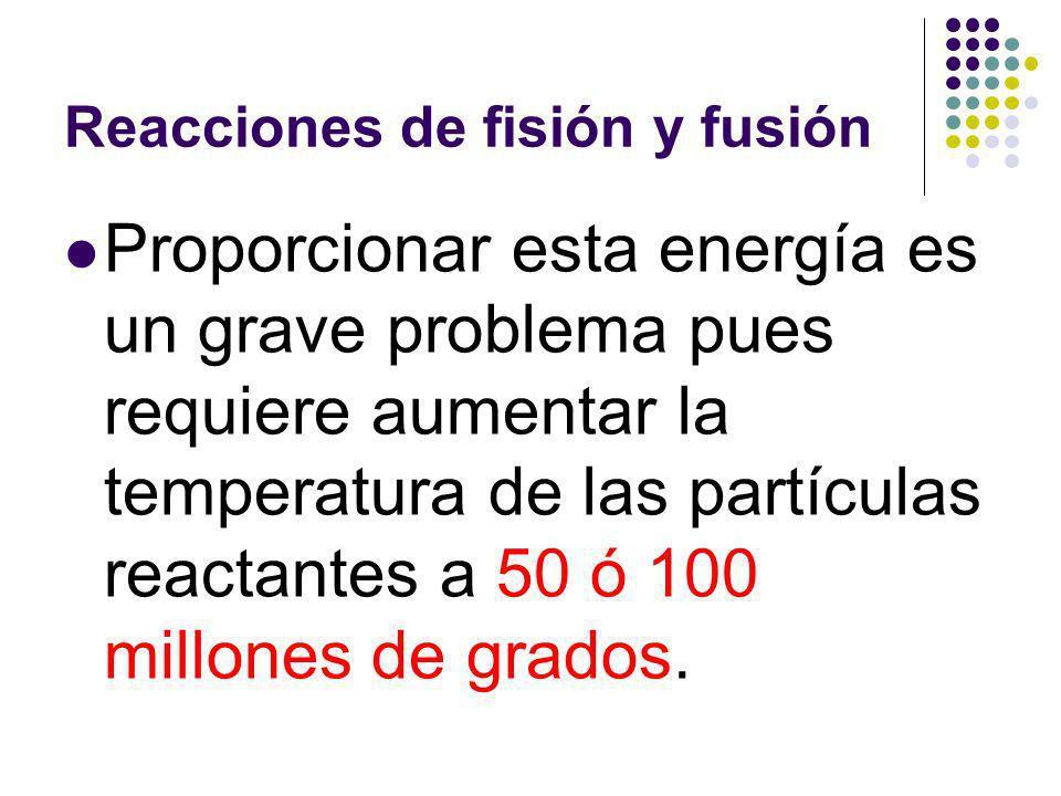 Reacciones de fisión y fusión Proporcionar esta energía es un grave problema pues requiere aumentar la temperatura de las partículas reactantes a 50 ó 100 millones de grados.