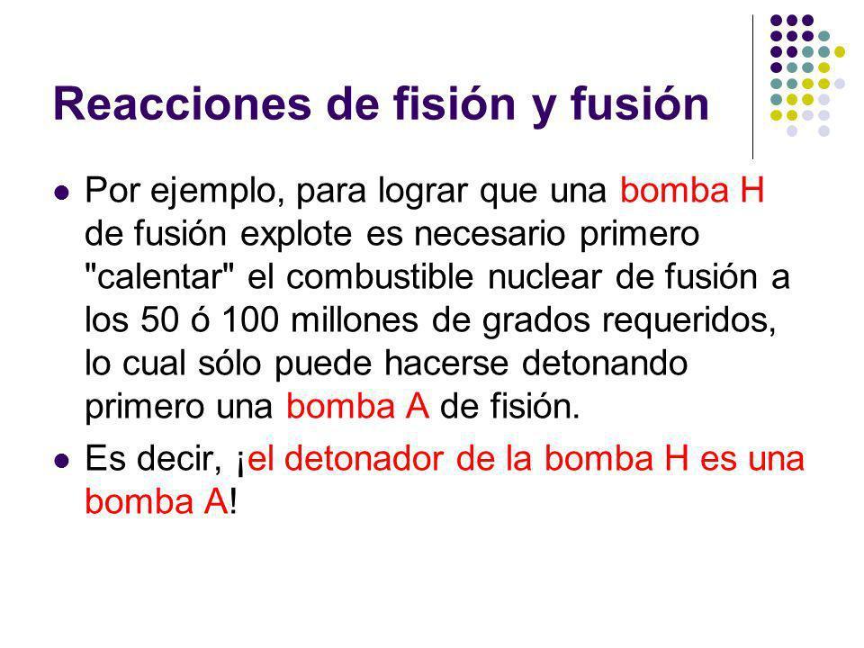 Reacciones de fisión y fusión Por ejemplo, para lograr que una bomba H de fusión explote es necesario primero calentar el combustible nuclear de fusión a los 50 ó 100 millones de grados requeridos, lo cual sólo puede hacerse detonando primero una bomba A de fisión.