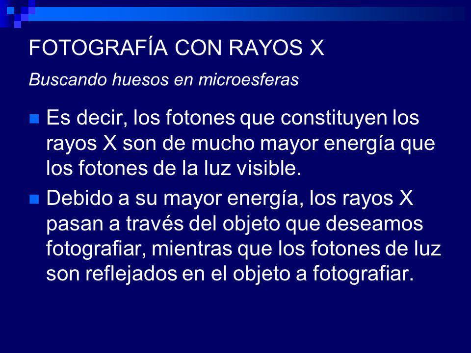 FOTOGRAFÍA CON RAYOS X Buscando huesos en microesferas Es decir, los fotones que constituyen los rayos X son de mucho mayor energía que los fotones de la luz visible.