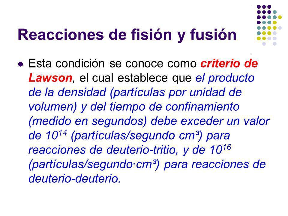Reacciones de fisión y fusión Esta condición se conoce como criterio de Lawson, el cual establece que el producto de la densidad (partículas por unidad de volumen) y del tiempo de confinamiento (medido en segundos) debe exceder un valor de 10 14 (partículas/segundo cm³) para reacciones de deuterio-tritio, y de 10 16 (partículas/segundocm³) para reacciones de deuterio-deuterio.